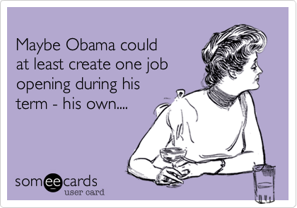 Maybe Obama could  at least create one job opening during his  term - his own....