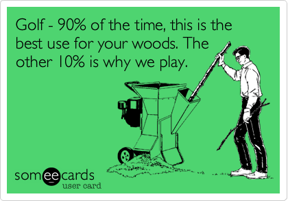 Golf - 90% of the time, this is the best use for your woods. The other 10% is why we play.