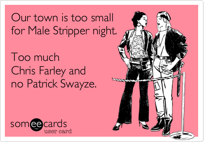 Our town is too small for Male Stripper night.  Too much  Chris Farley and  no Patrick Swayze.