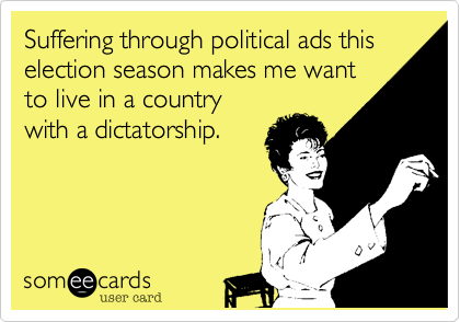 Suffering through political ads this election season makes me want to live in a country with a dictatorship.