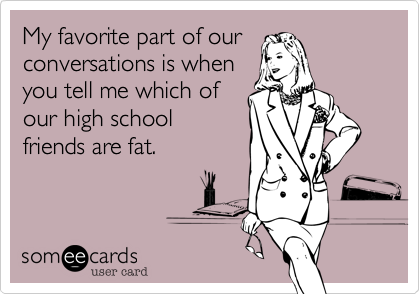 My favorite part of our conversations is when you tell me which of our high school friends are fat.