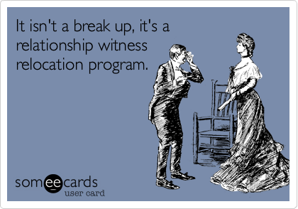 It isn't a break up, it's a relationship witness relocation program.