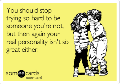 You should stop trying so hard to be someone you're not, but then again your real personality isn't so great either.