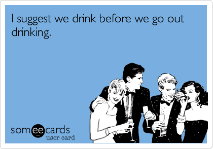 I suggest we drink before we go out drinking.