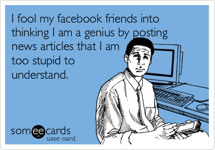 I fool my facebook friends into thinking I am a genius by posting news articles that I am too stupid to understand.