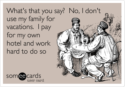 What's that you say?  No, I don't use my family for vacations.  I pay for my own hotel and work hard to do so