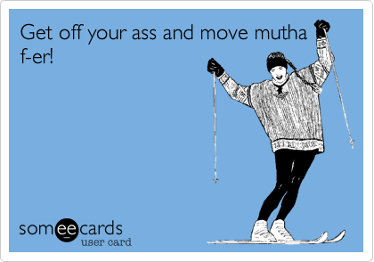 Get off your ass and move mutha f-er!