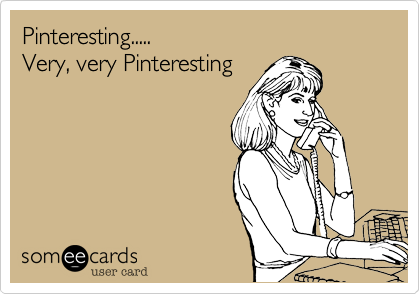 Pinteresting.....  Very, very Pinteresting