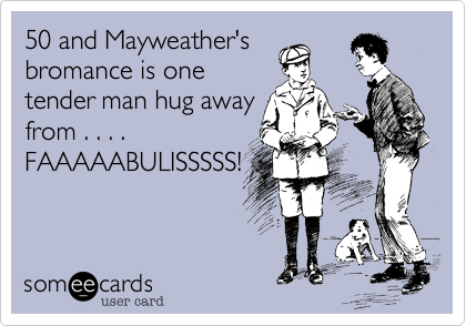 50 and Mayweather's bromance is one tender man hug away from . . . .  FAAAAABULISSSSS!