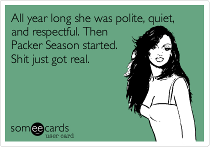 All year long she was polite, quiet, and respectful. Then Packer Season started. Shit just got real.