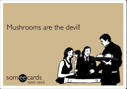 Mushrooms are the devil!