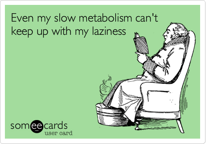 Even my slow metabolism can't keep up with my laziness