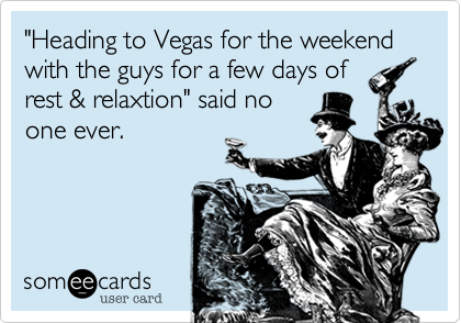 """""""Heading to Vegas for the weekend with the guys for a few days of rest & relaxtion"""" said no one ever."""