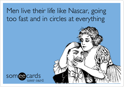 Men live their life like Nascar, going too fast and in circles at everything