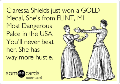 Claressa Shields just won a GOLD Medal, She's from FLINT, MI Most Dangerous Palce in the USA. You'll never beat her. She has way more hustle.
