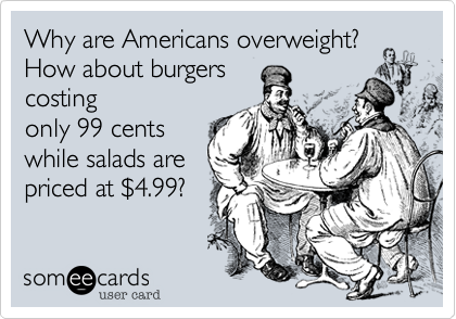 Why are Americans overweight? How about burgers costing only 99 cents while salads are priced at %244.99?