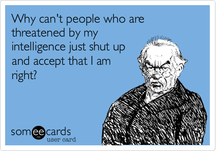 Why can't people who are threatened by my intelligence just shut up and accept that I am right?