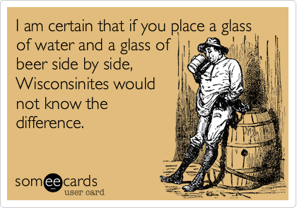 I am certain that if you place a glass of water and a glass of  beer side by side, Wisconsinites would not know the difference.