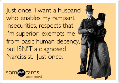 Just once, I want a husband who enables my rampant insecurities, respects that  I'm superior, exempts me from basic human decency, but ISN'T a diagnosed Narcissist.  Just once.