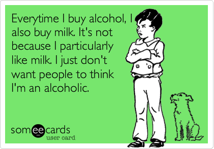Everytime I buy alcohol, I also buy milk. It's not because I particularly like milk. I just don't want people to think I'm an alcoholic.