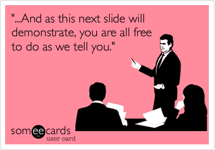 """""""...And as this next slide will demonstrate, you are all free to do as we tell you."""""""