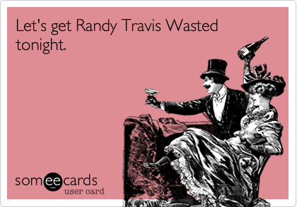 Let's get Randy Travis Wasted tonight.