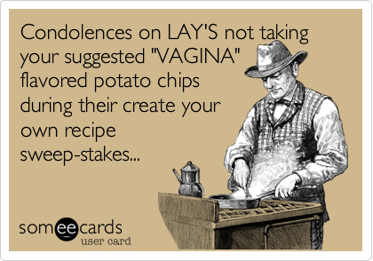 "Condolences on LAY'S not taking your suggested ""VAGINA""  flavored potato chips  during their create your  own recipe sweep-stakes..."