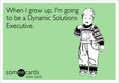 When I grow up, I'm going to be a Dynamic Solutions Executive.