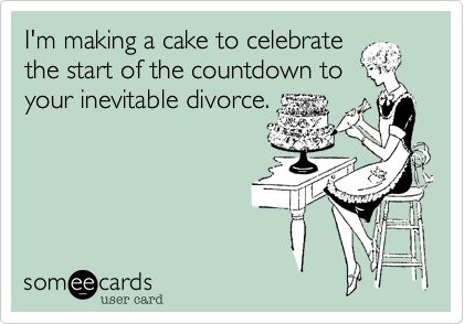 I'm making a cake to celebrate the start of the countdown to your inevitable divorce.