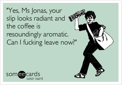 """""""Yes, Ms Jonas, your slip looks radiant and the coffee is resoundingly aromatic.  Can I fucking leave now?"""""""