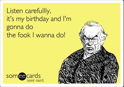 Listen carefullly,  it's my birthday and I'm gonna do  the fook I wanna do!