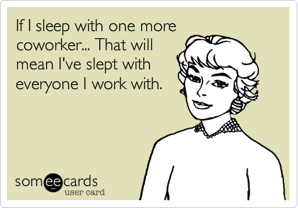 If I sleep with one more coworker... That will mean I've slept with everyone I work with.