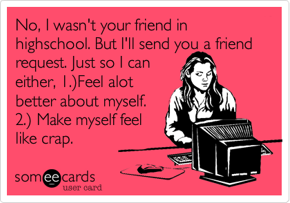 No, I wasn't your friend in highschool. But I'll send you a friend request. Just so I can either, 1.%29Feel alot better about myself. 2.%29 Make myself feel like crap.