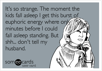 It's so strange. The moment the kids fall asleep I get this burst of euphoric energy where only minutes before I could  fall asleep standing. But shh... don't tell my husband.