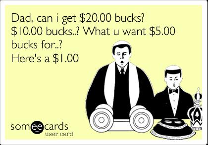 Dad, can i get %2420.00 bucks?  %2410.00 bucks..? What u want %245.00 bucks for..?  Here's a %241.00