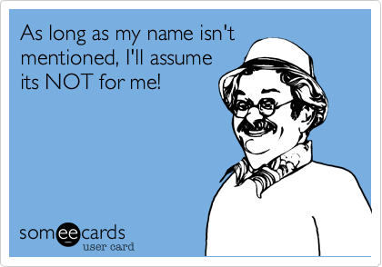 As long as my name isn't mentioned, I'll assume its NOT for me!