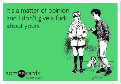 It's a matter of opinion and I don't give a fuck about yours!