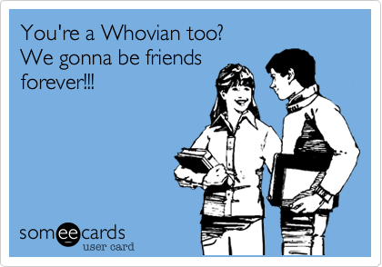 You're a Whovian too? We gonna be friends forever!!!