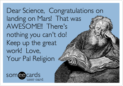 Dear Science,  Congratulations on landing on Mars!  That was  AWESOME!!  There's nothing you can't do!  Keep up the great work!  Love, Your Pal Religion