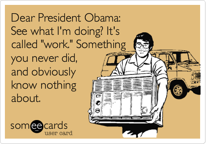 """Dear President Obama:  See what I'm doing? It's  called """"work."""" Something  you never did, and obviously know nothing  about."""