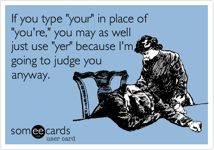 "If you type ""your"" in place of ""you're,"" you may as well just use ""yer"" because I'm going to judge you anyway."