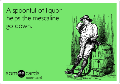 A spoonful of liquor helps the mescaline go down.