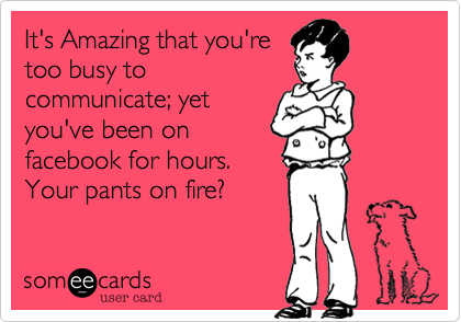 It's Amazing that you're too busy to communicate; yet you've been on facebook for hours. Your pants on fire?