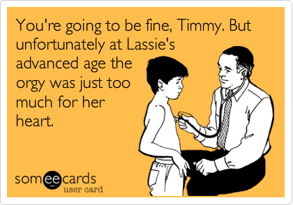 You're going to be fine, Timmy. But unfortunately at Lassie's advanced age the orgy was just too  much for her heart.