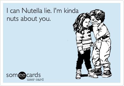 I can Nutella lie. I'm kinda nuts about you.