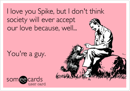 I love you Spike, but I don't think society will ever accept our love because, well...   You're a guy.