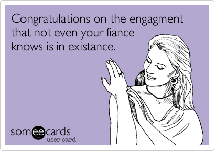 Congratulations on the engagment that not even your fiance knows is in existance.