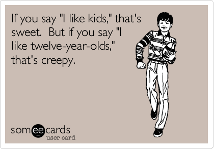 """If you say """"I like kids,"""" that's sweet.  But if you say """"I like twelve-year-olds,"""" that's creepy."""