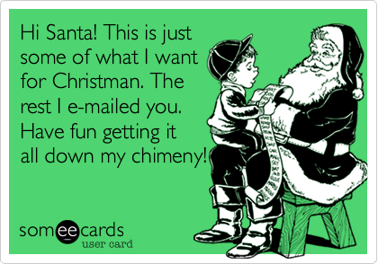 Hi Santa! This is just some of what I want for Christman. The rest I e-mailed you. Have fun getting it all down my chimeny!