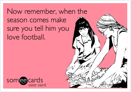 Now remember, when the season comes make sure you tell him you love football.